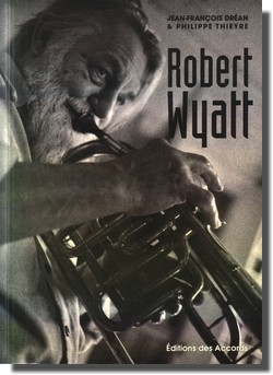 Robert Wyatt par Jean-François Dréan & Philippe Thieyre (Editions des Accords)